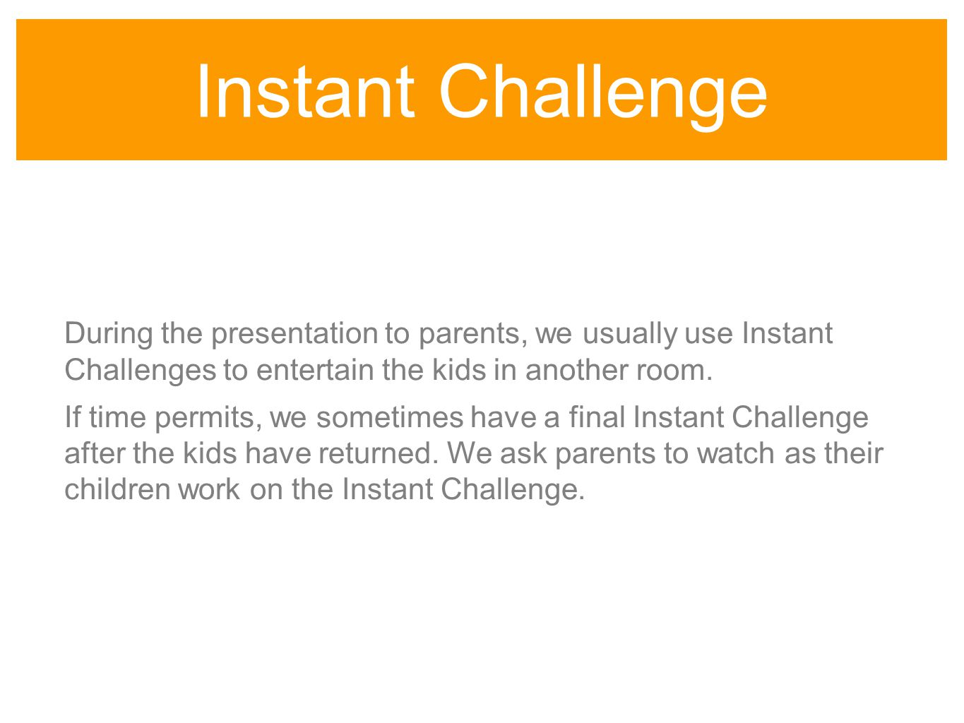 Instant Challenge During the presentation to parents, we usually use Instant Challenges to entertain the kids in another room.