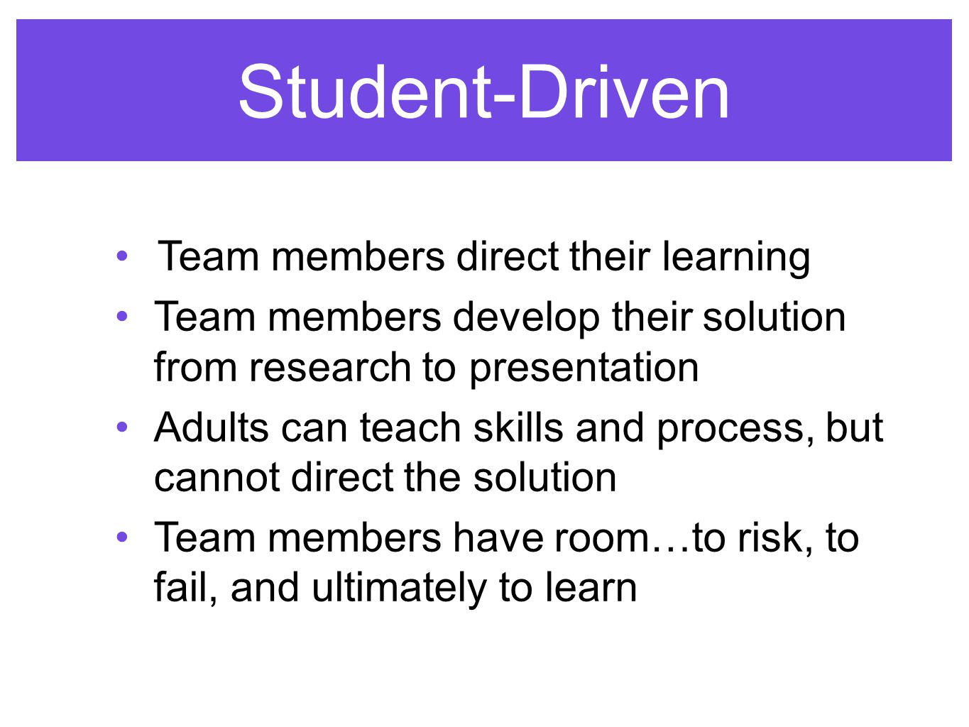 Student-Driven Team members direct their learning Team members develop their solution from research to presentation Adults can teach skills and process, but cannot direct the solution Team members have room…to risk, to fail, and ultimately to learn