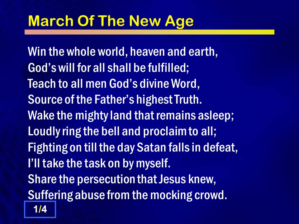 March Of The New Age Win the whole world, heaven and earth, God's will for all shall be fulfilled; Teach to all men God's divine Word, Source of the Father's blessed Grace.
