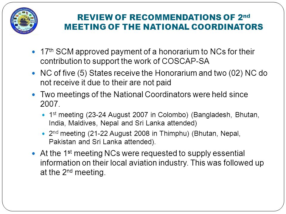 REVIEW OF RECOMMENDATIONS OF 2 nd MEETING OF THE NATIONAL COORDINATORS 17 th SCM approved payment of a honorarium to NCs for their contribution to support the work of COSCAP-SA NC of five (5) States receive the Honorarium and two (02) NC do not receive it due to their are not paid Two meetings of the National Coordinators were held since 2007.