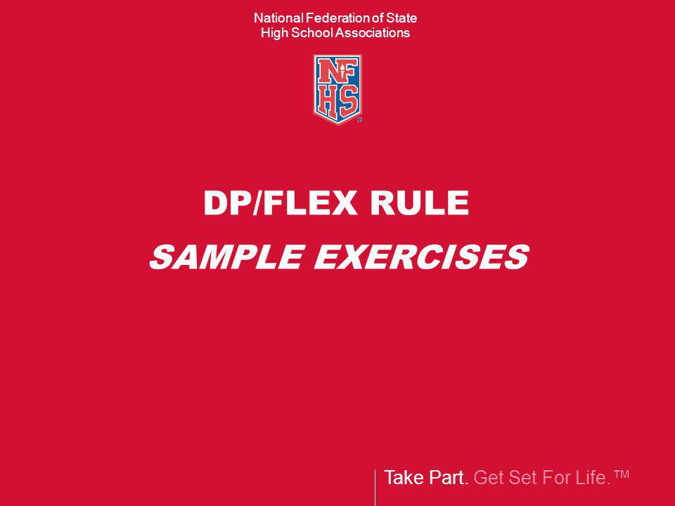 Take Part. Get Set For Life.™ National Federation of State High School Associations DP/FLEX RULE SAMPLE EXERCISES