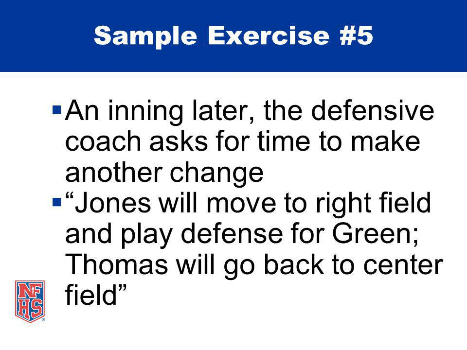  An inning later, the defensive coach asks for time to make another change  Jones will move to right field and play defense for Green; Thomas will go back to center field Sample Exercise #5