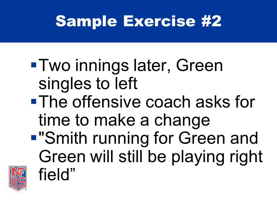  Two innings later, Green singles to left  The offensive coach asks for time to make a change  Smith running for Green and Green will still be playing right field Sample Exercise #2