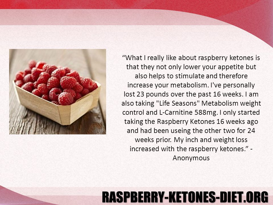 What I really like about raspberry ketones is that they not only lower your appetite but also helps to stimulate and therefore increase your metabolism.