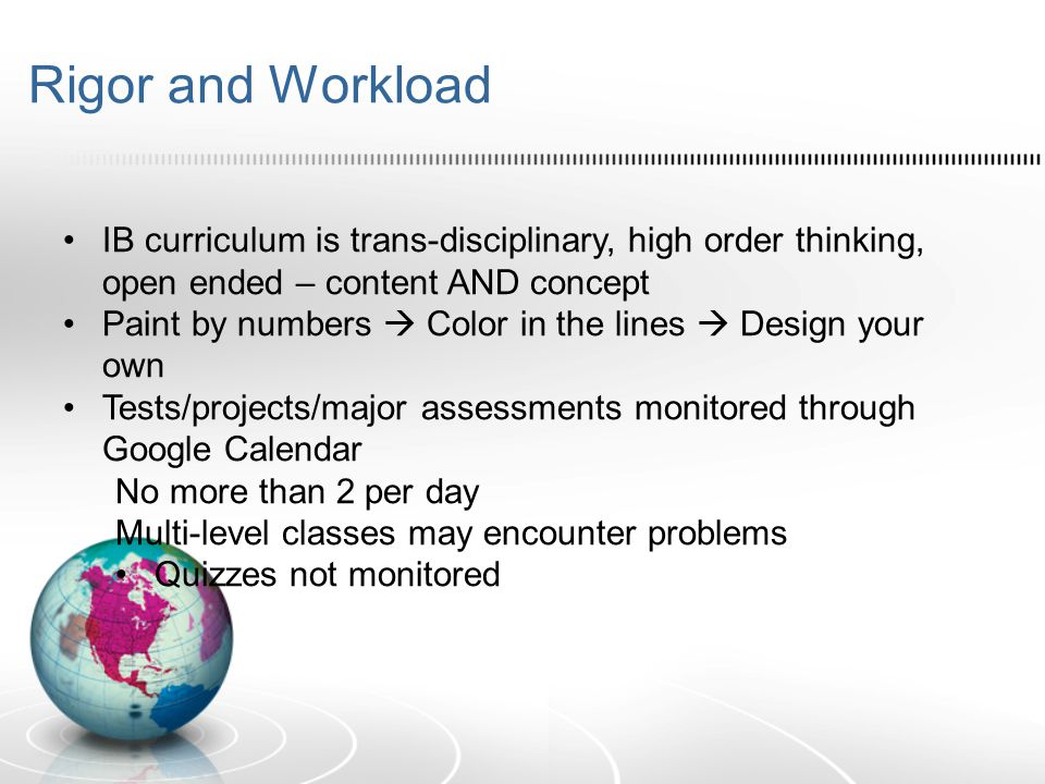 Rigor and Workload IB curriculum is trans-disciplinary, high order thinking, open ended – content AND concept Paint by numbers  Color in the lines 