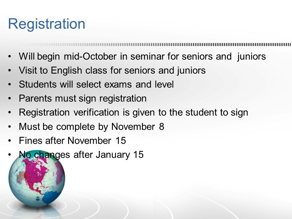 Registration Will begin mid-October in seminar for seniors and juniors Visit to English class for seniors and juniors Students will select exams and l