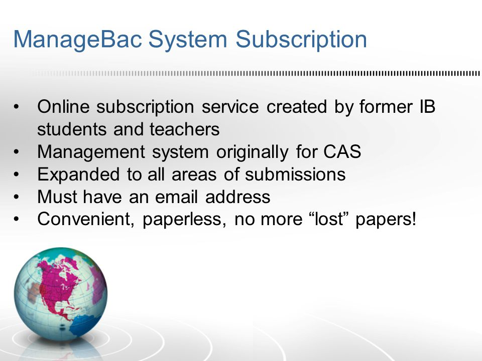 ManageBac System Subscription Online subscription service created by former IB students and teachers Management system originally for CAS Expanded to