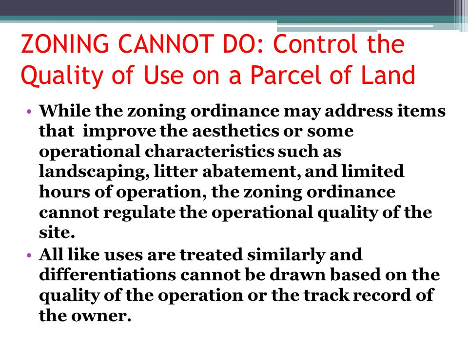 ZONING CANNOT DO: Control the Quality of Use on a Parcel of Land While the zoning ordinance may address items that improve the aesthetics or some oper
