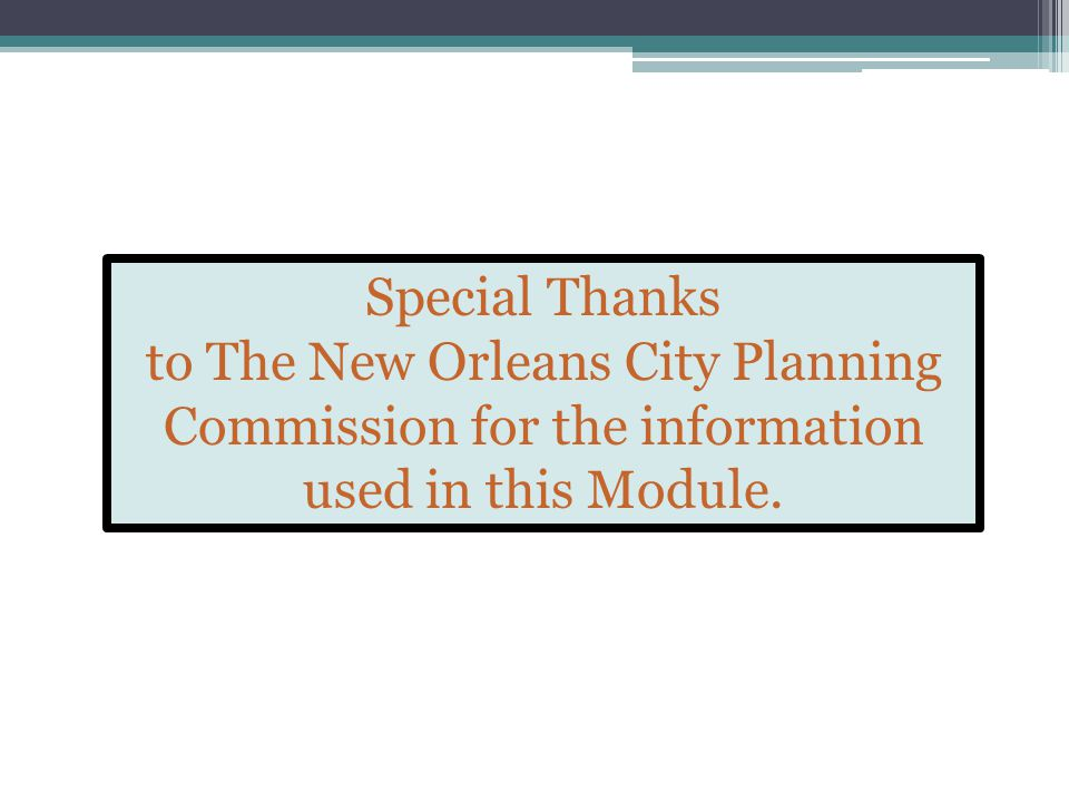 Special Thanks to The New Orleans City Planning Commission for the information used in this Module.