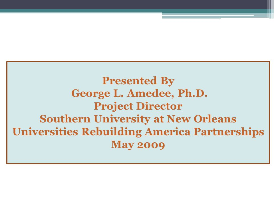 Presented By George L. Amedee, Ph.D. Project Director Southern University at New Orleans Universities Rebuilding America Partnerships May 2009