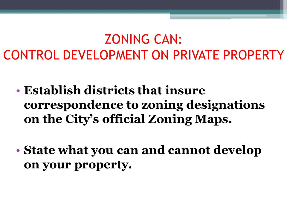 ZONING CAN: CONTROL DEVELOPMENT ON PRIVATE PROPERTY Establish districts that insure correspondence to zoning designations on the City's official Zonin