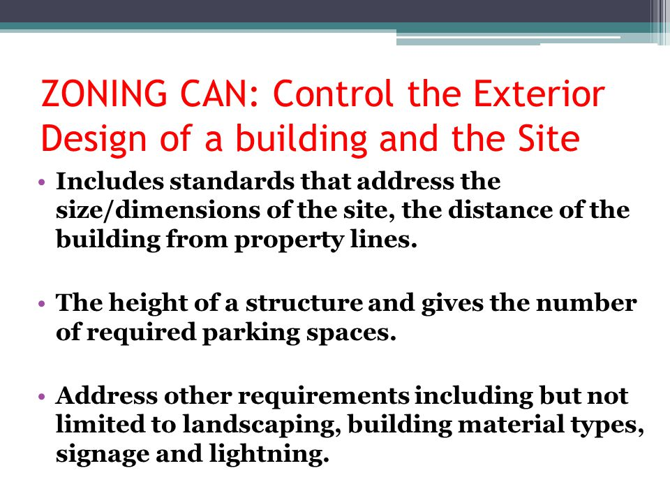 ZONING CAN: Control the Exterior Design of a building and the Site Includes standards that address the size/dimensions of the site, the distance of th
