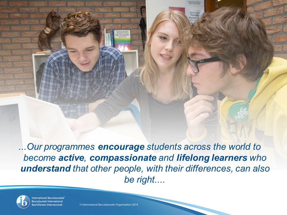...Our programmes encourage students across the world to become active, compassionate and lifelong learners who understand that other people, with their differences, can also be right....