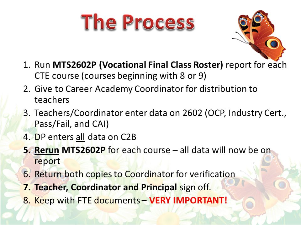 1.Run MTS2602P (Vocational Final Class Roster) report for each CTE course (courses beginning with 8 or 9) 2.Give to Career Academy Coordinator for distribution to teachers 3.Teachers/Coordinator enter data on 2602 (OCP, Industry Cert., Pass/Fail, and CAI) 4.DP enters all data on C2B 5.Rerun MTS2602P for each course – all data will now be on report 6.Return both copies to Coordinator for verification 7.Teacher, Coordinator and Principal sign off.