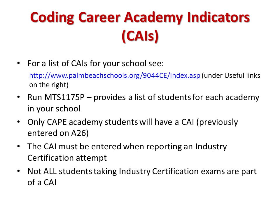 Coding Career Academy Indicators (CAIs) For a list of CAIs for your school see: http://www.palmbeachschools.org/9044CE/Index.asphttp://www.palmbeachschools.org/9044CE/Index.asp (under Useful links on the right) Run MTS1175P – provides a list of students for each academy in your school Only CAPE academy students will have a CAI (previously entered on A26) The CAI must be entered when reporting an Industry Certification attempt Not ALL students taking Industry Certification exams are part of a CAI