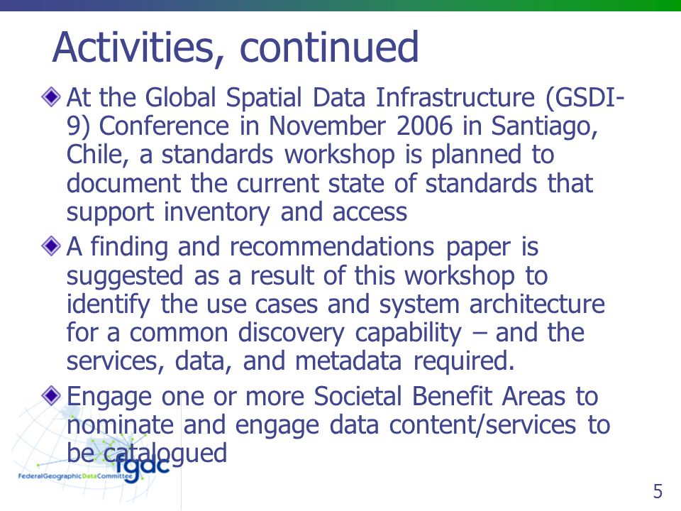5 Activities, continued At the Global Spatial Data Infrastructure (GSDI- 9) Conference in November 2006 in Santiago, Chile, a standards workshop is planned to document the current state of standards that support inventory and access A finding and recommendations paper is suggested as a result of this workshop to identify the use cases and system architecture for a common discovery capability – and the services, data, and metadata required.