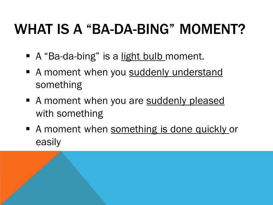 "WHAT IS A ""BA-DA-BING"" MOMENT?  A ""Ba-da-bing"" is a light bulb moment.  A moment when you suddenly understand something  A moment when you are sudd"