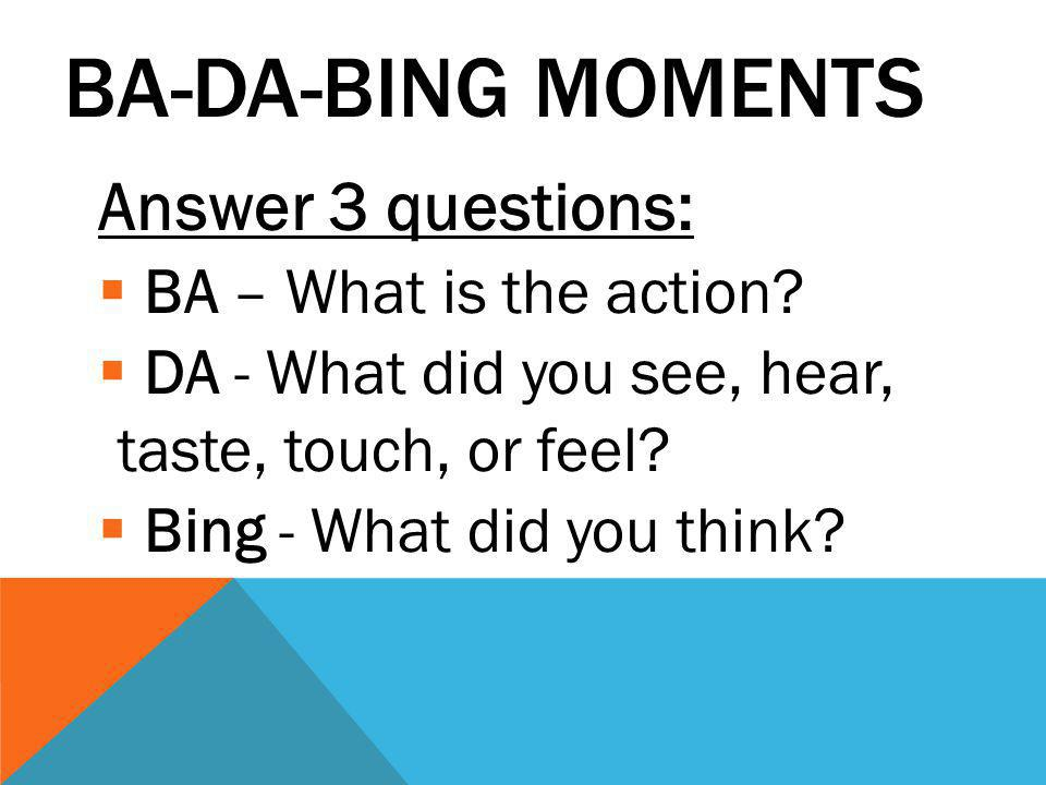BA-DA-BING MOMENTS Answer 3 questions:  BA – What is the action?  DA - What did you see, hear, taste, touch, or feel?  Bing - What did you think?