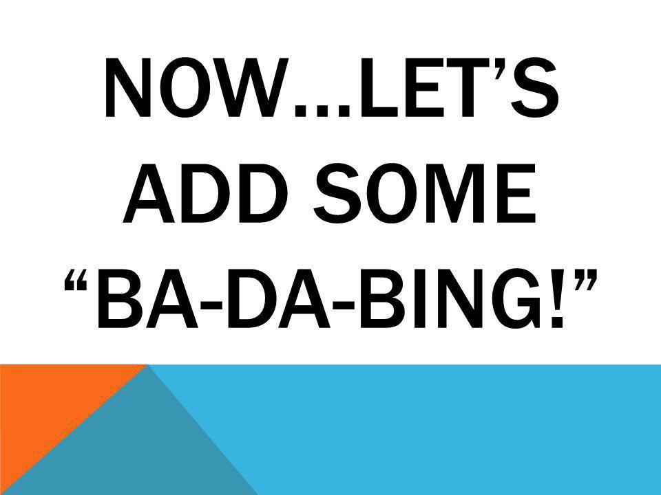 NOW…LET'S ADD SOME BA-DA-BING!
