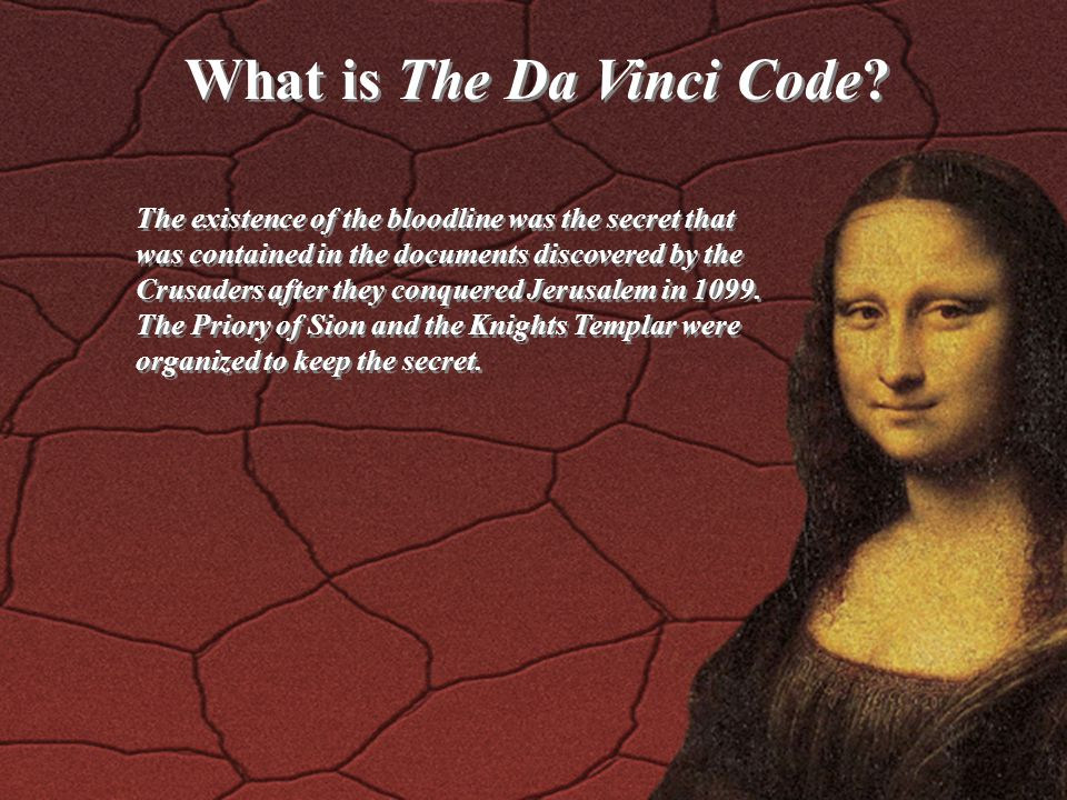 What is The Da Vinci Code? The existence of the bloodline was the secret that was contained in the documents discovered by the Crusaders after they co