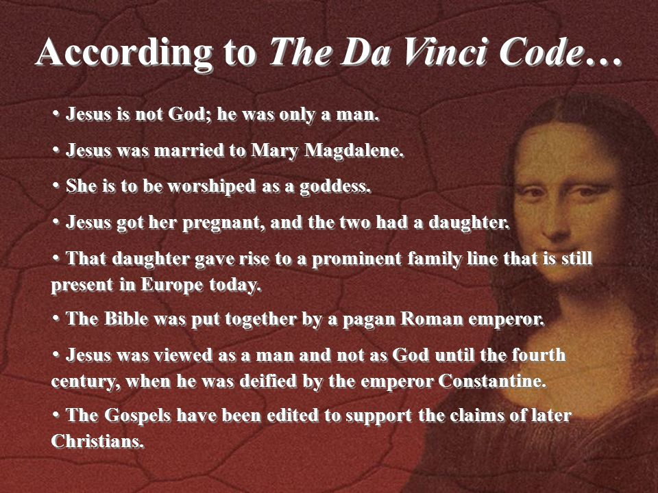 According to The Da Vinci Code… ・ Jesus is not God; he was only a man. ・ Jesus was married to Mary Magdalene. ・ She is to be worshiped as a goddess. ・