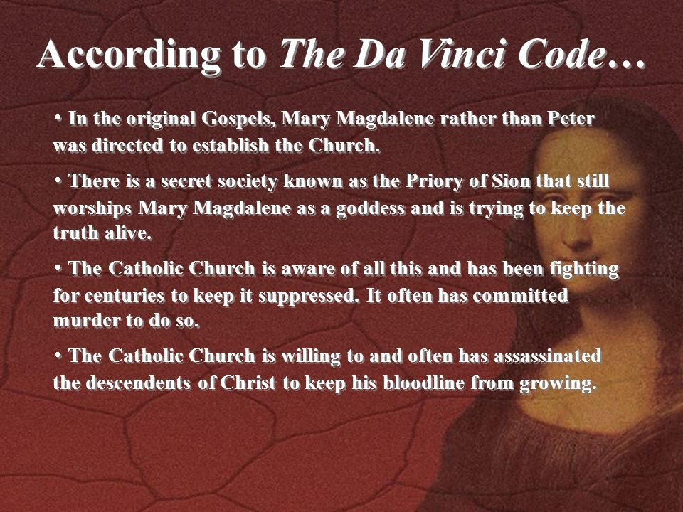 According to The Da Vinci Code… ・ In the original Gospels, Mary Magdalene rather than Peter was directed to establish the Church.