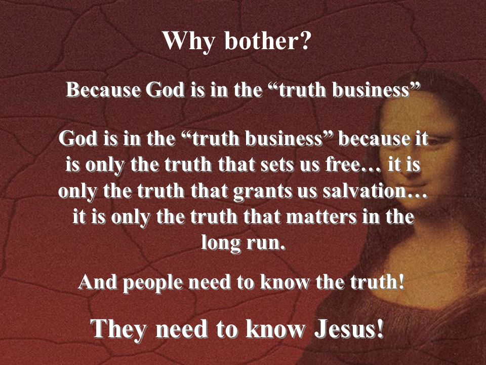 """Why bother? Because God is in the """"truth business"""" God is in the """"truth business"""" because it is only the truth that sets us free… it is only the truth"""