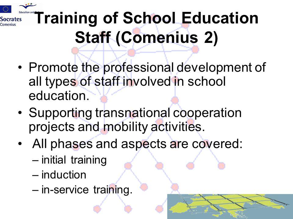 Training of School Education Staff (Comenius 2) Promote the professional development of all types of staff involved in school education. Supporting tr