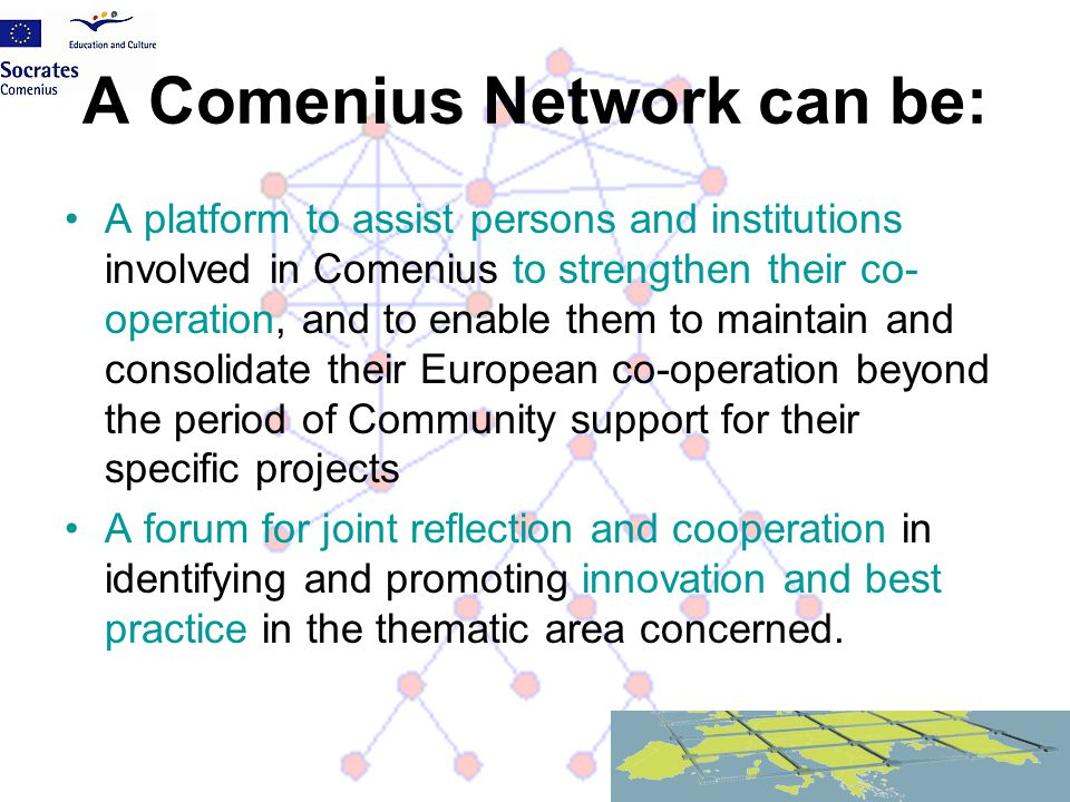 A Comenius Network can be: A platform to assist persons and institutions involved in Comenius to strengthen their co- operation, and to enable them to