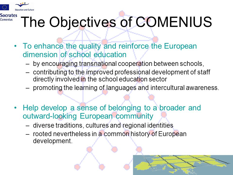 The Objectives of COMENIUS To enhance the quality and reinforce the European dimension of school education –by encouraging transnational cooperation b