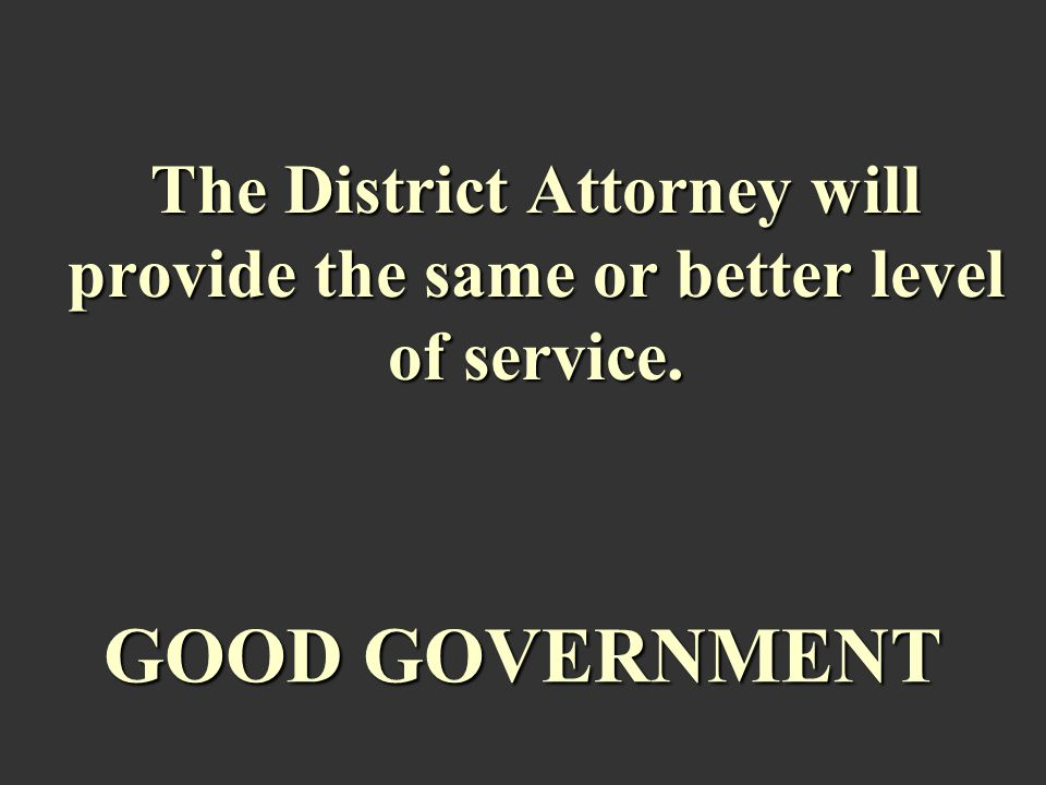 The District Attorney will provide the same or better level of service. GOOD GOVERNMENT