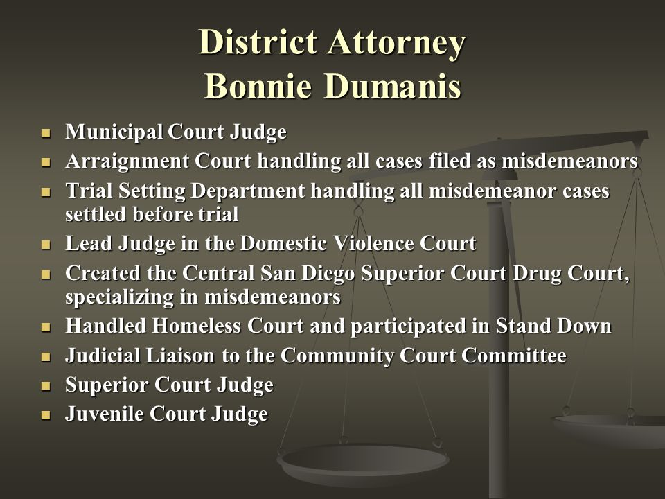 District Attorney Bonnie Dumanis Municipal Court Judge Municipal Court Judge Arraignment Court handling all cases filed as misdemeanors Arraignment Court handling all cases filed as misdemeanors Trial Setting Department handling all misdemeanor cases settled before trial Trial Setting Department handling all misdemeanor cases settled before trial Lead Judge in the Domestic Violence Court Lead Judge in the Domestic Violence Court Created the Central San Diego Superior Court Drug Court, specializing in misdemeanors Created the Central San Diego Superior Court Drug Court, specializing in misdemeanors Handled Homeless Court and participated in Stand Down Handled Homeless Court and participated in Stand Down Judicial Liaison to the Community Court Committee Judicial Liaison to the Community Court Committee Superior Court Judge Superior Court Judge Juvenile Court Judge Juvenile Court Judge