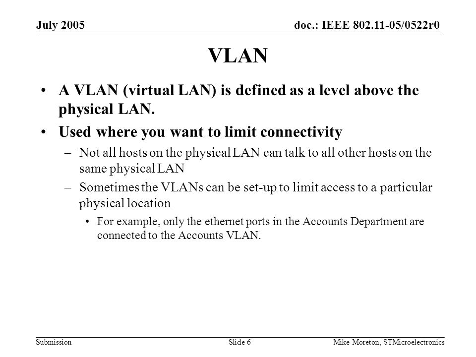 doc.: IEEE 802.11-05/0522r0 Submission July 2005 Mike Moreton, STMicroelectronicsSlide 7 VLANs and 802.11 802.11 is a wireless technology, so limiting VLAN connectivity on the basis of physical location makes little sense.