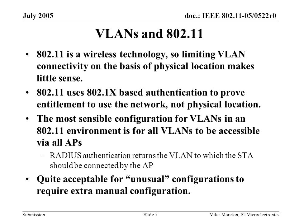 doc.: IEEE 802.11-05/0522r0 Submission July 2005 Mike Moreton, STMicroelectronicsSlide 8 VLANs Conclusion In an 802.11 environment, every VLAN is accessible from every point of the physical LAN –Unless the user goes in for extensive manual configuration When considering reachability in an 802.11 environment can ignore VLAN –It's only the ESS that matters.