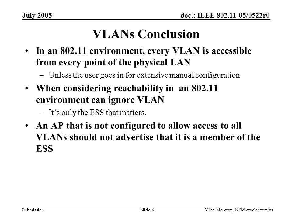 doc.: IEEE 802.11-05/0522r0 Submission July 2005 Mike Moreton, STMicroelectronicsSlide 8 VLANs Conclusion In an 802.11 environment, every VLAN is acce