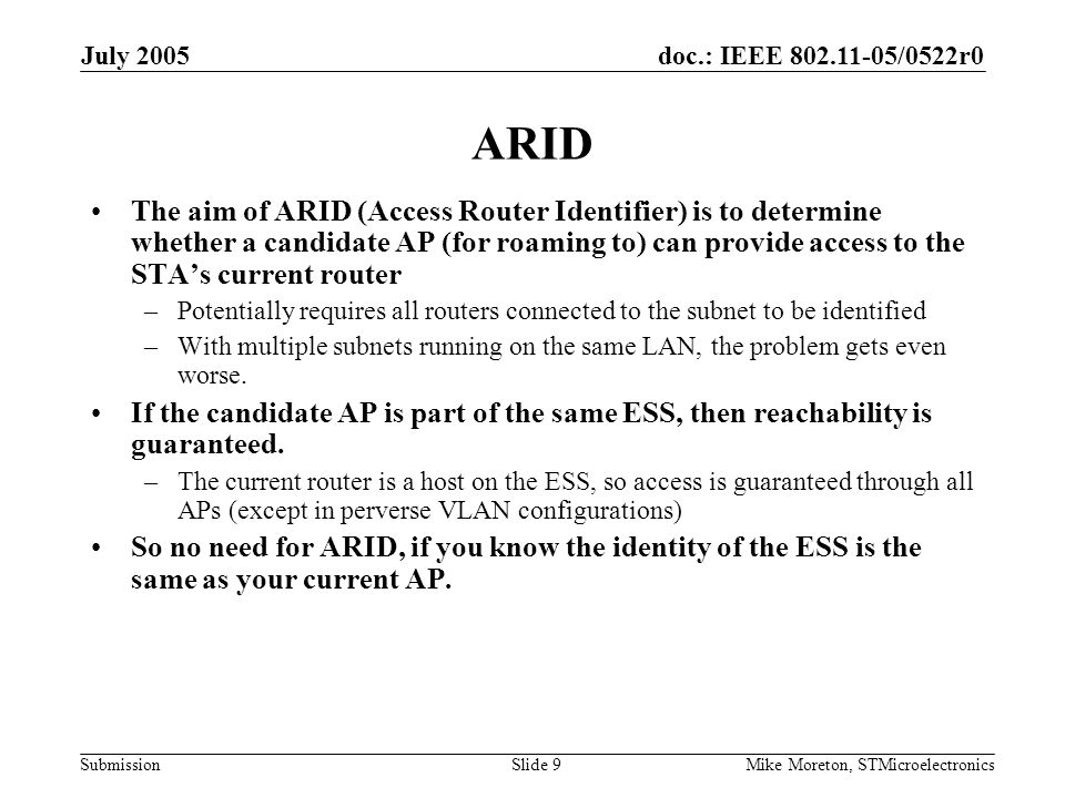 doc.: IEEE 802.11-05/0522r0 Submission July 2005 Mike Moreton, STMicroelectronicsSlide 9 ARID The aim of ARID (Access Router Identifier) is to determi