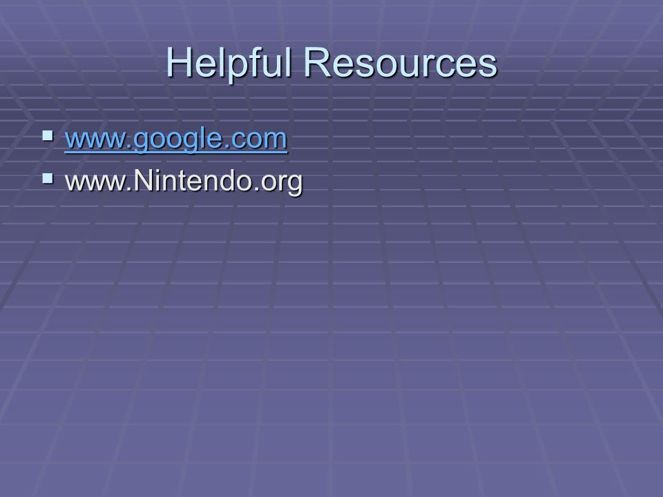 Helpful Resources  www.google.com www.google.com  www.Nintendo.org