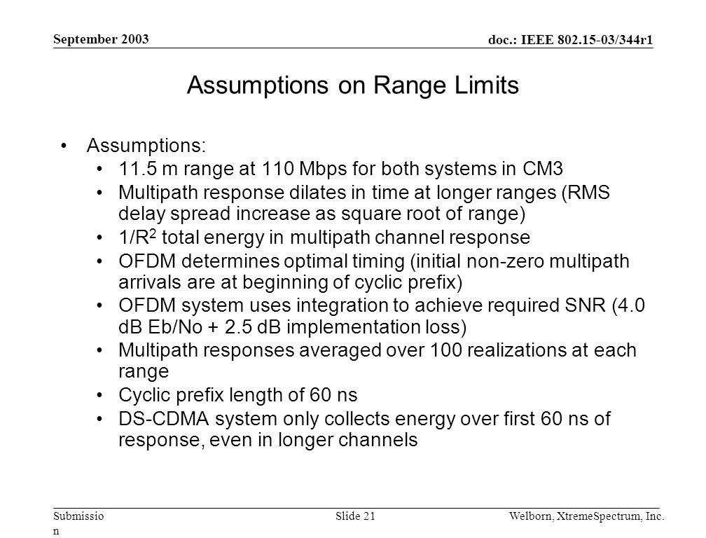 doc.: IEEE 802.15-03/344r1 Submissio n September 2003 Welborn, XtremeSpectrum, Inc.Slide 21 Assumptions on Range Limits Assumptions: 11.5 m range at 110 Mbps for both systems in CM3 Multipath response dilates in time at longer ranges (RMS delay spread increase as square root of range) 1/R 2 total energy in multipath channel response OFDM determines optimal timing (initial non-zero multipath arrivals are at beginning of cyclic prefix) OFDM system uses integration to achieve required SNR (4.0 dB Eb/No + 2.5 dB implementation loss) Multipath responses averaged over 100 realizations at each range Cyclic prefix length of 60 ns DS-CDMA system only collects energy over first 60 ns of response, even in longer channels