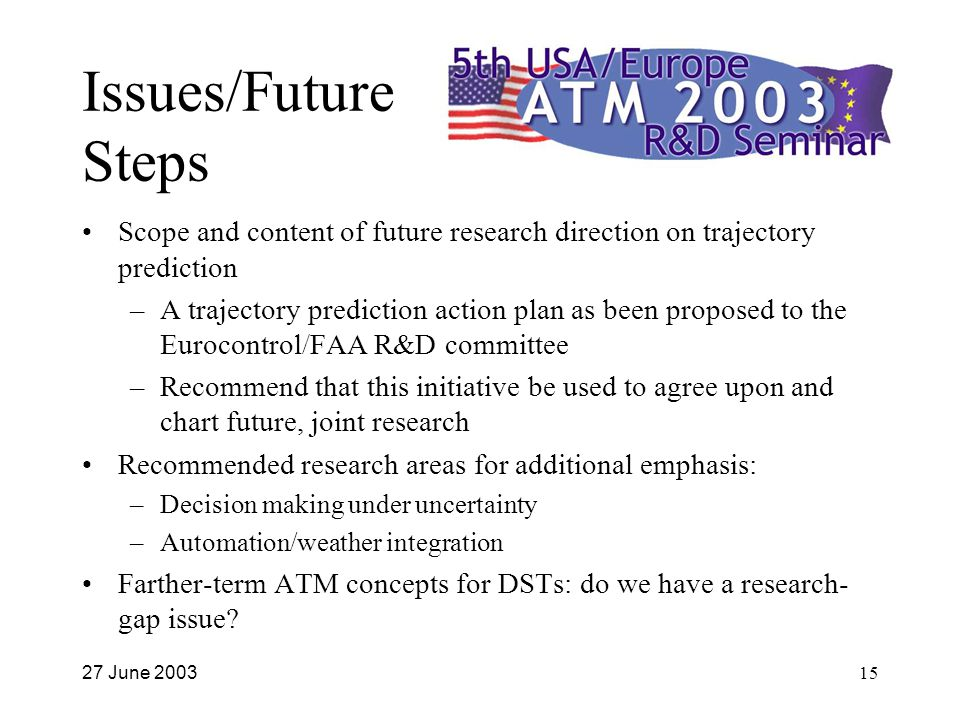 27 June 200315 Issues/Future Steps Scope and content of future research direction on trajectory prediction –A trajectory prediction action plan as been proposed to the Eurocontrol/FAA R&D committee –Recommend that this initiative be used to agree upon and chart future, joint research Recommended research areas for additional emphasis: –Decision making under uncertainty –Automation/weather integration Farther-term ATM concepts for DSTs: do we have a research- gap issue