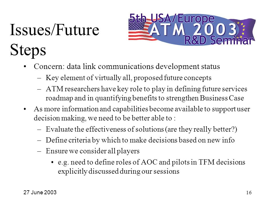 27 June 200316 Issues/Future Steps Concern: data link communications development status –Key element of virtually all, proposed future concepts –ATM researchers have key role to play in defining future services roadmap and in quantifying benefits to strengthen Business Case As more information and capabilities become available to support user decision making, we need to be better able to : –Evaluate the effectiveness of solutions (are they really better ) –Define criteria by which to make decisions based on new info –Ensure we consider all players e.g.