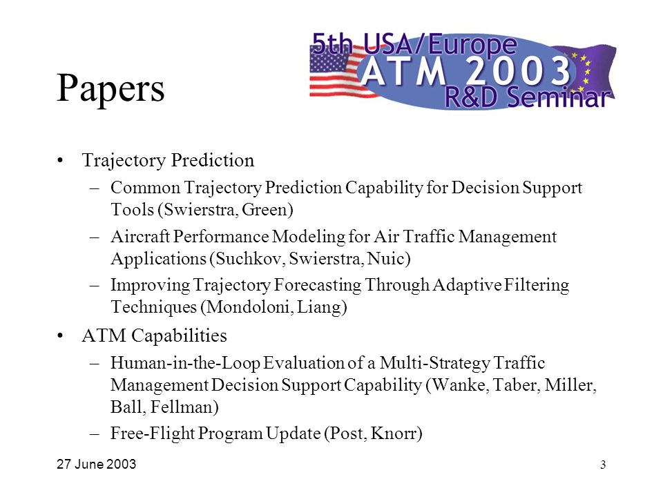 27 June 20033 Papers Trajectory Prediction –Common Trajectory Prediction Capability for Decision Support Tools (Swierstra, Green) –Aircraft Performance Modeling for Air Traffic Management Applications (Suchkov, Swierstra, Nuic) –Improving Trajectory Forecasting Through Adaptive Filtering Techniques (Mondoloni, Liang) ATM Capabilities –Human-in-the-Loop Evaluation of a Multi-Strategy Traffic Management Decision Support Capability (Wanke, Taber, Miller, Ball, Fellman) –Free-Flight Program Update (Post, Knorr)