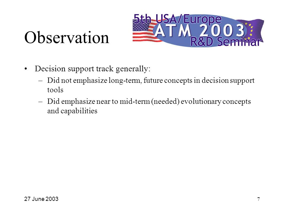 27 June 20037 Observation Decision support track generally: –Did not emphasize long-term, future concepts in decision support tools –Did emphasize near to mid-term (needed) evolutionary concepts and capabilities