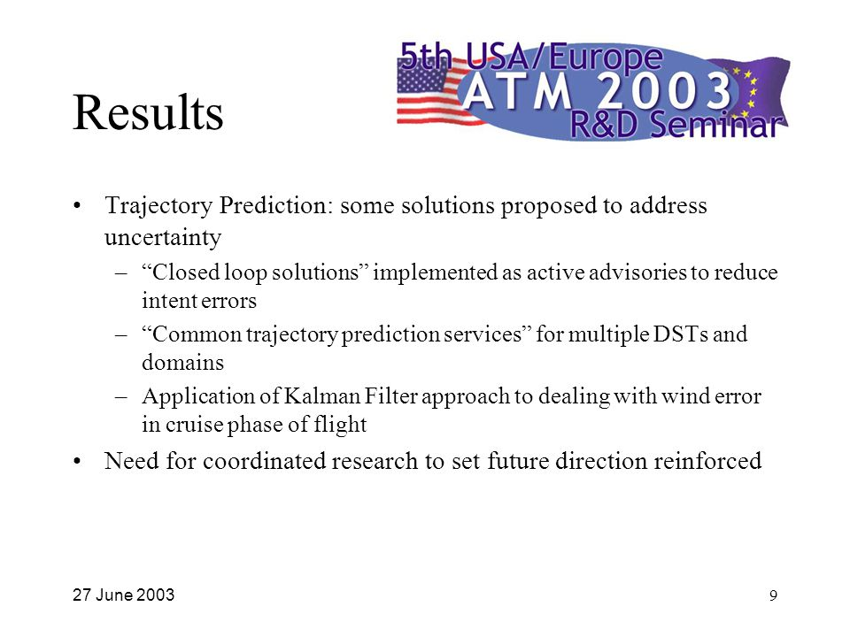 27 June 20039 Results Trajectory Prediction: some solutions proposed to address uncertainty – Closed loop solutions implemented as active advisories to reduce intent errors – Common trajectory prediction services for multiple DSTs and domains –Application of Kalman Filter approach to dealing with wind error in cruise phase of flight Need for coordinated research to set future direction reinforced