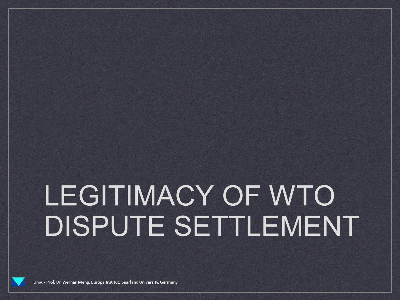 Univ. - Prof. Dr. Werner Meng, Europa Institut, Saarland University, Germany LEGITIMACY OF WTO DISPUTE SETTLEMENT 1