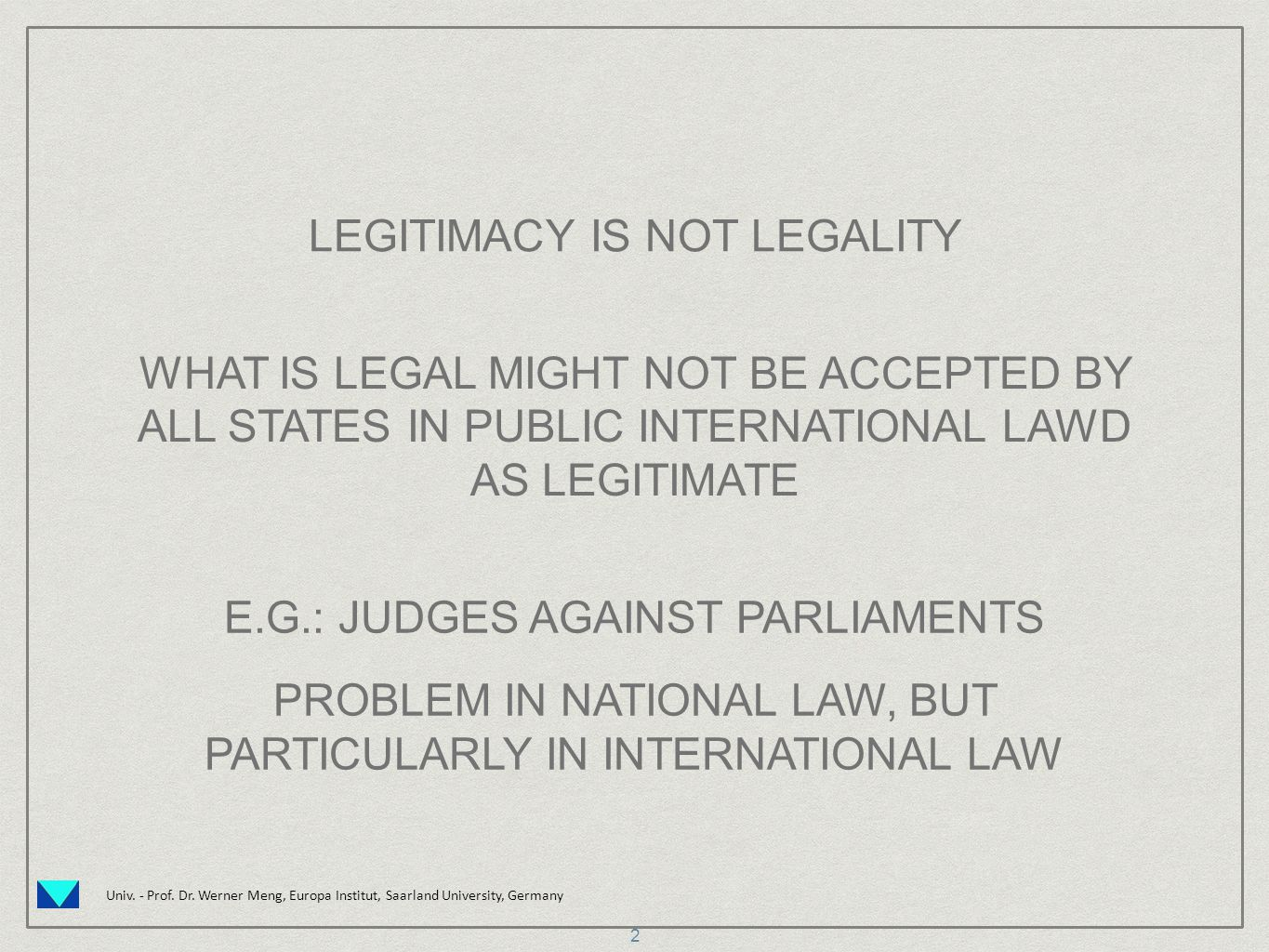 Univ. - Prof. Dr. Werner Meng, Europa Institut, Saarland University, Germany LEGITIMACY IS NOT LEGALITY WHAT IS LEGAL MIGHT NOT BE ACCEPTED BY ALL STA