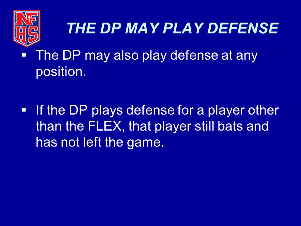 THE DP MAY PLAY DEFENSE  The DP may also play defense at any position.  If the DP plays defense for a player other than the FLEX, that player still