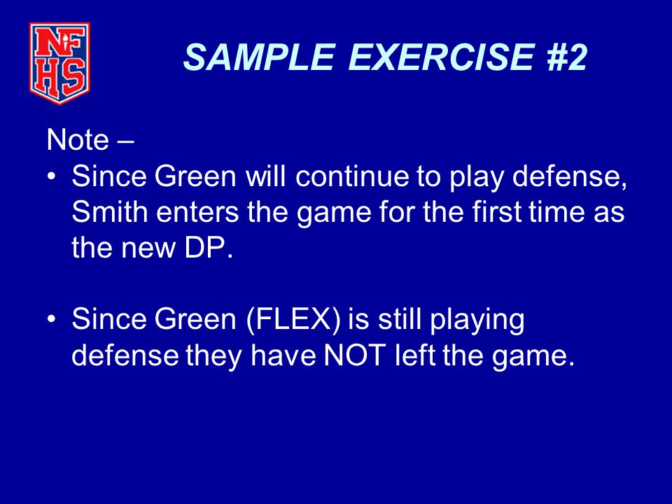 SAMPLE EXERCISE #2 Note – Since Green will continue to play defense, Smith enters the game for the first time as the new DP. Since Green (FLEX) is sti