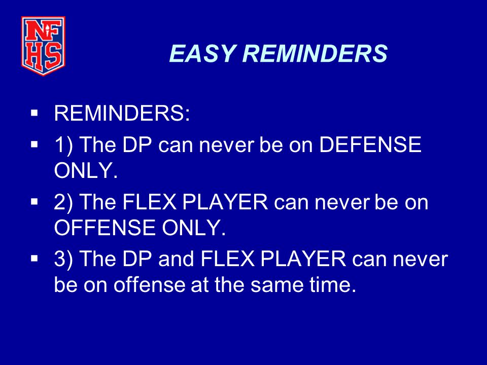 EASY REMINDERS  REMINDERS:  1) The DP can never be on DEFENSE ONLY.  2) The FLEX PLAYER can never be on OFFENSE ONLY.  3) The DP and FLEX PLAYER c