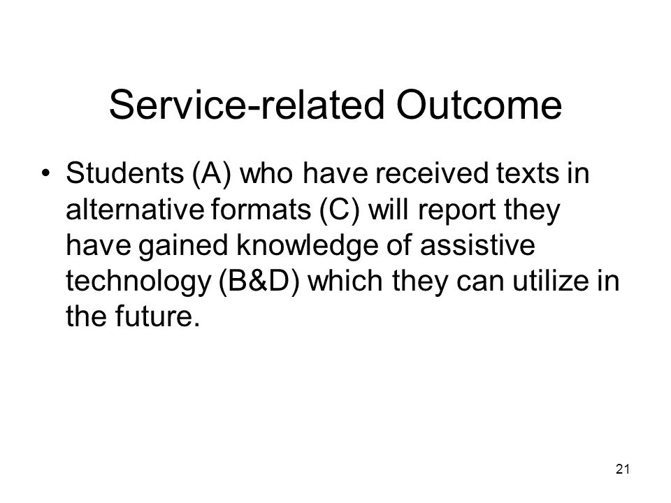 Service-related Outcome Students (A) who have received texts in alternative formats (C) will report they have gained knowledge of assistive technology (B&D) which they can utilize in the future.
