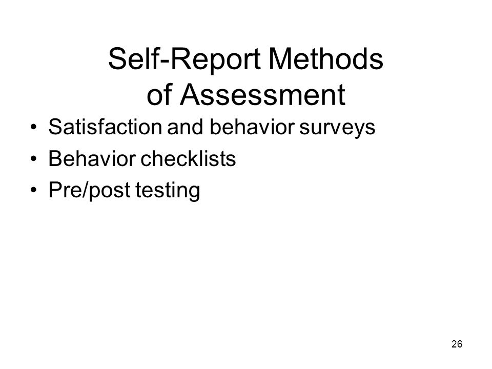 Self-Report Methods of Assessment Satisfaction and behavior surveys Behavior checklists Pre/post testing 26